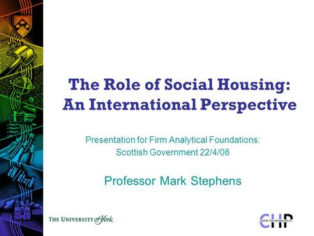The Role of Social Housing: An International Perspective Presentation for Firm Analytical Foundations: Scottish Government 22/4/08 Professor Mark Stephens.