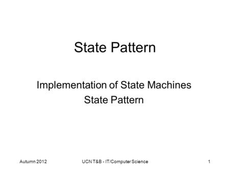 Autumn 2012UCN T&B - IT/Computer Science1 State Pattern Implementation of State Machines State Pattern.