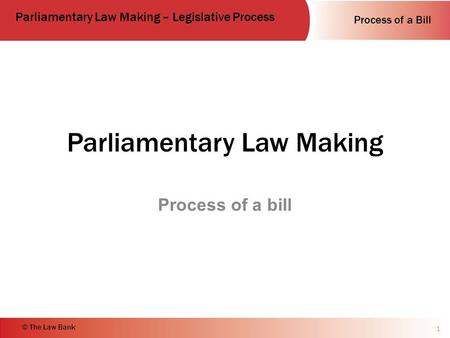 Process of a Bill Parliamentary Law Making – Legislative Process © The Law Bank Parliamentary Law Making Process of a bill 1.