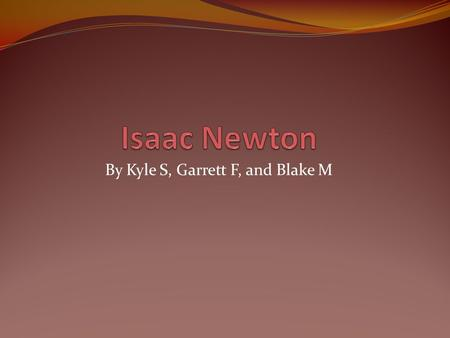 By Kyle S, Garrett F, and Blake M Birth of Isaac Newton Isaac Newton was born on January 4, 1643. however, At the time of Isaac's birth, England hadn't.