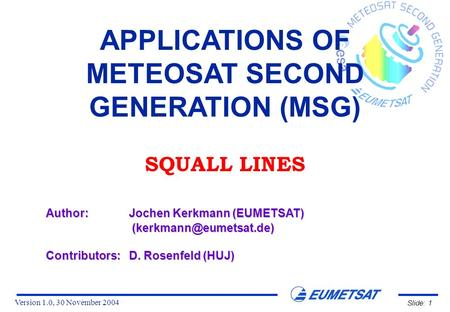 Version 1.0, 30 November 2004 Slide: 1 APPLICATIONS OF METEOSAT SECOND GENERATION (MSG) SQUALL LINES Author:Jochen Kerkmann (EUMETSAT)