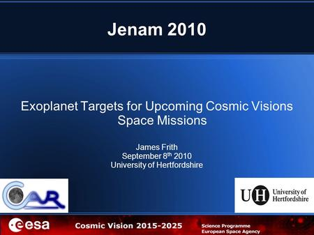 Jenam 2010 Exoplanet Targets for Upcoming Cosmic Visions Space Missions James Frith September 8 th 2010 University of Hertfordshire.