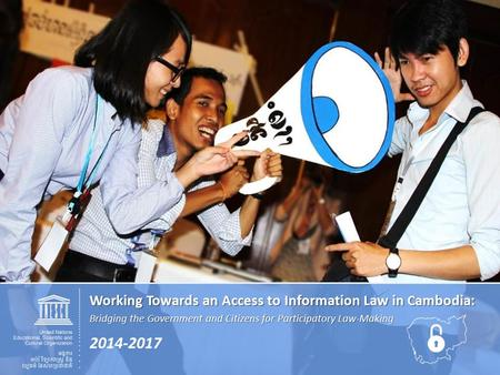 Working Towards an Access to Information Law in Cambodia: Bridging the Government and Citizens for Participatory Law-Making 2014-2017.