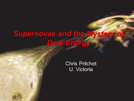 Www.astro.uvic.ca/~pritchet Supernovae and the Mystery of Dark Energy Chris Pritchet U. Victoria.