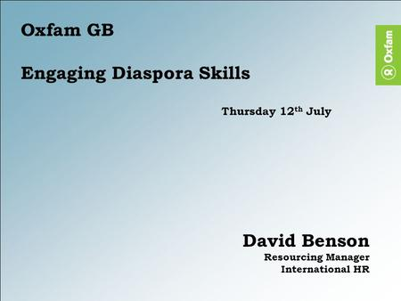 Oxfam GB Engaging Diaspora Skills Thursday 12 th July David Benson Resourcing Manager International HR.