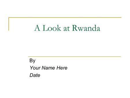 A Look at Rwanda By Your Name Here Date.