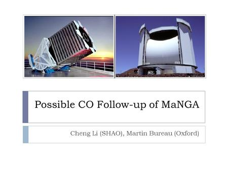 Possible CO Follow-up of MaNGA Cheng Li (SHAO), Martin Bureau (Oxford)