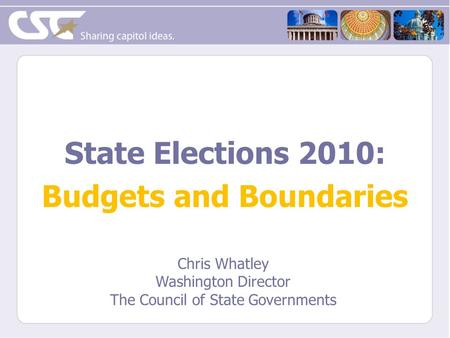 State Elections 2010: Budgets and Boundaries Chris Whatley Washington Director The Council of State Governments.
