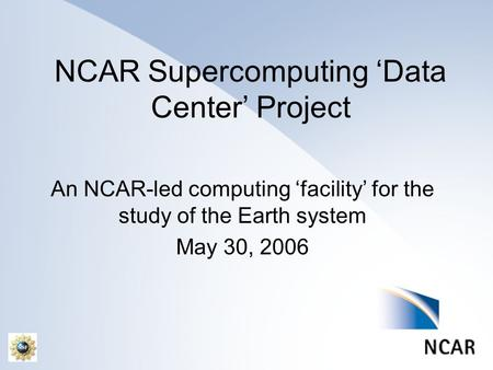 NCAR Supercomputing 'Data Center' Project An NCAR-led computing 'facility' for the study of the Earth system May 30, 2006.