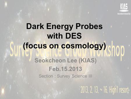 Dark Energy Probes with DES (focus on cosmology) Seokcheon Lee (KIAS) Feb.15.2013 Section : Survey Science III.