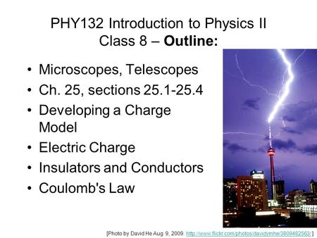 PHY132 Introduction to Physics II Class 8 – Outline: Microscopes, Telescopes Ch. 25, sections 25.1-25.4 Developing a Charge Model Electric Charge Insulators.