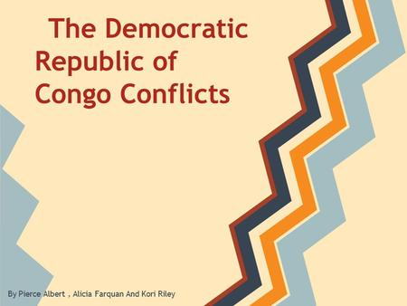 The Democratic Republic of Congo Conflicts By Pierce Albert, Alicia Farquan And Kori Riley.