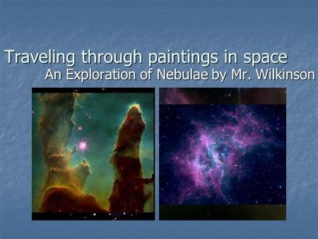 Traveling through paintings in space An Exploration of Nebulae by Mr. Wilkinson.