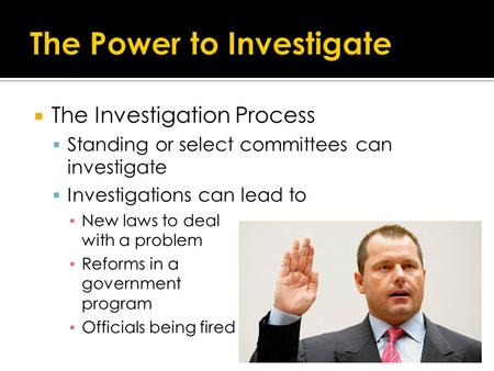 The Investigation Process  Standing or select committees can investigate  Investigations can lead to ▪ New laws to deal with a problem ▪ Reforms in.