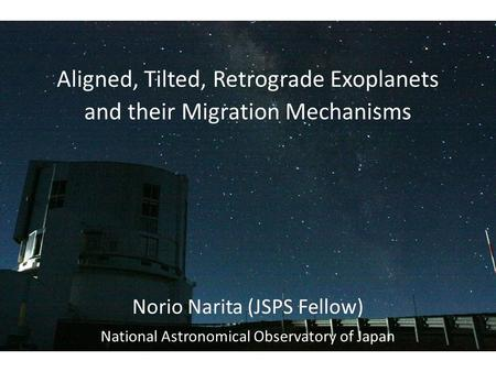 Aligned, Tilted, Retrograde Exoplanets and their Migration Mechanisms Norio Narita (JSPS Fellow) National Astronomical Observatory of Japan.
