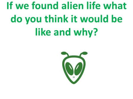 If we found alien life what do you think it would be like and why?