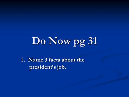 Do Now pg 31 1. Name 3 facts about the president's job.