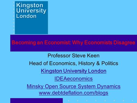 Becoming an Economist: Why Economists Disagree Professor Steve Keen Head <strong>of</strong> Economics, History & Politics Kingston University London IDEAeconomics Minsky.