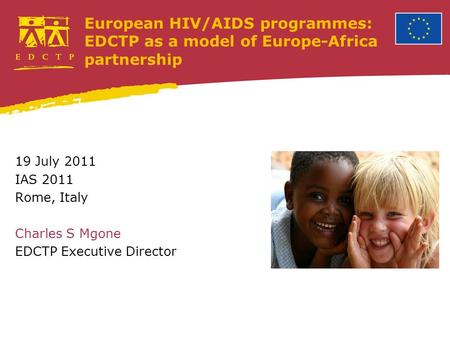 European HIV/AIDS programmes: EDCTP as a model of Europe-Africa partnership 19 July 2011 IAS 2011 Rome, Italy Charles S Mgone EDCTP Executive Director.