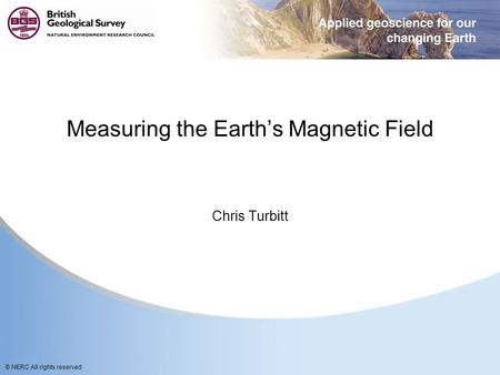 © NERC All rights reserved Measuring the Earth's Magnetic Field Chris Turbitt.