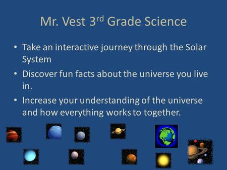 Mr. Vest 3 rd Grade Science Take an interactive journey through the Solar System Discover fun facts about the universe you live in. Increase your understanding.