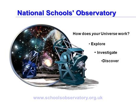 Www.schoolsobservatory.org.uk How does your Universe work? Explore Investigate Discover National Schools' Observatory.