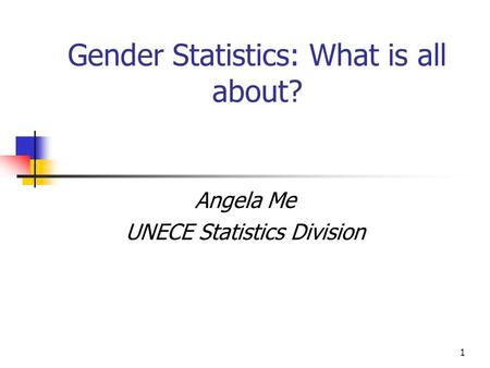 1 Gender Statistics: What is all about? Angela Me UNECE Statistics Division.