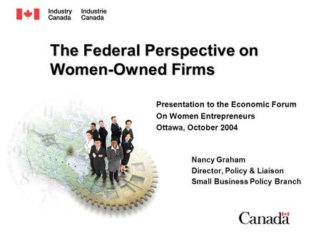 The Federal Perspective on Women-Owned Firms Presentation to the Economic Forum On Women Entrepreneurs Ottawa, October 2004 Nancy Graham Director, Policy.