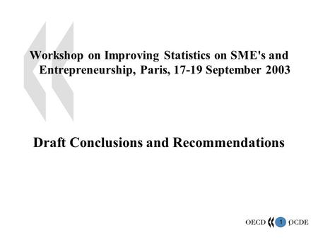 1 1 Workshop on Improving Statistics on SME's and Entrepreneurship, Paris, 17-19 September 2003 Draft Conclusions and Recommendations.