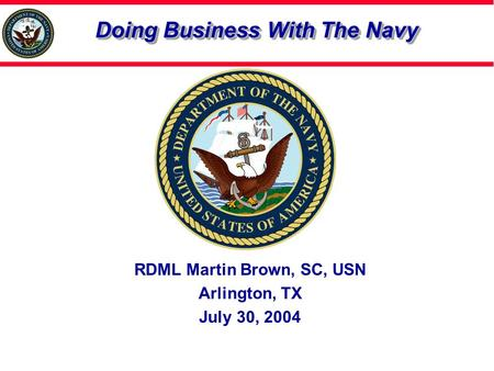 Doing Business With The Navy RDML Martin Brown, SC, USN Arlington, TX July 30, 2004.