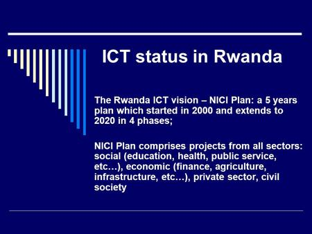 ICT status in Rwanda The Rwanda ICT vision – NICI Plan: a 5 years plan which started in 2000 and extends to 2020 in 4 phases; NICI Plan comprises projects.