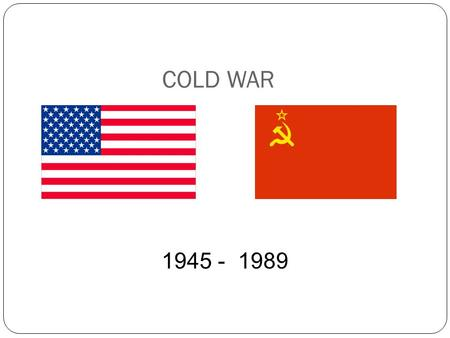 COLD WAR 1945 - 1989. Term: Cold War - refers to a state of political hostility between 2 nations (threats, propaganda, spying…) short of armed conflict.