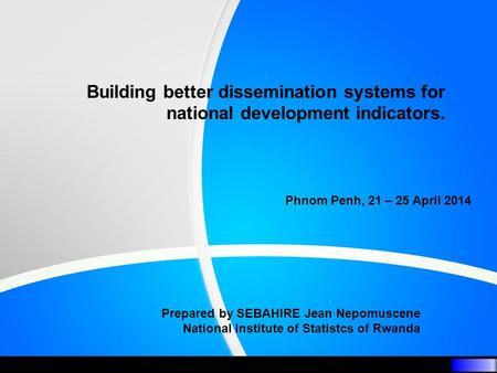 Building better dissemination systems for national development indicators. Phnom Penh, 21 – 25 April 2014 Prepared by SEBAHIRE Jean Nepomuscene National.