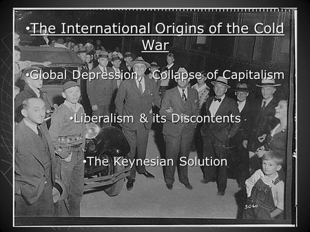 The International Origins of the Cold War The International Origins of the Cold War Global Depression, Collapse of Capitalism Global Depression, Collapse.