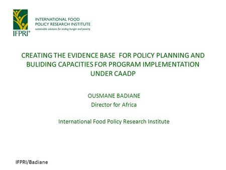IFPRI/Badiane OUSMANE BADIANE Director for Africa International Food Policy Research Institute CREATING THE EVIDENCE BASE FOR POLICY PLANNING AND BULIDING.
