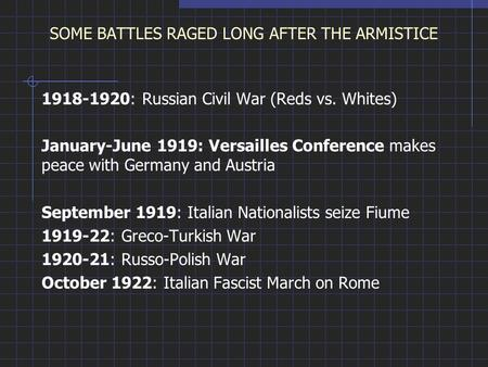 SOME BATTLES RAGED LONG AFTER THE ARMISTICE 1918-1920: Russian Civil War (Reds vs. Whites) January-June 1919: Versailles Conference makes peace with Germany.