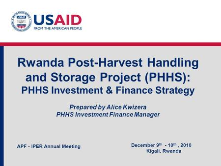 Rwanda Post-Harvest Handling and Storage Project (PHHS): PHHS Investment & Finance Strategy Prepared by Alice Kwizera PHHS Investment Finance Manager December.