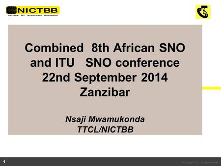 © Copyright TTCL. All rights reserved. 1 Combined 8th African SNO and ITU SNO conference 22nd September 2014 Zanzibar Nsaji Mwamukonda TTCL/NICTBB.