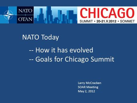 NATO Today -- How it has evolved -- Goals for Chicago Summit Larry McCracken SOAR Meeting May 2, 2012.