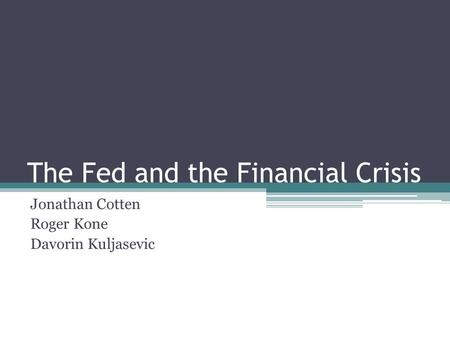 The Fed and the Financial Crisis Jonathan Cotten Roger Kone Davorin Kuljasevic.
