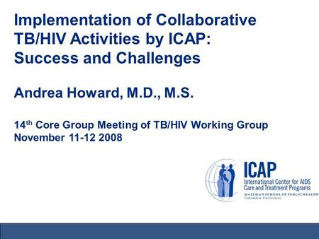 Implementation of Collaborative TB/HIV Activities by ICAP: Success and Challenges Andrea Howard, M.D., M.S. 14 th Core Group Meeting of TB/HIV Working.