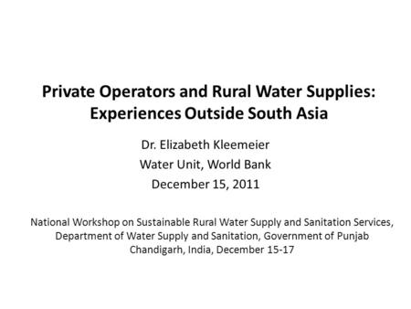 Private Operators and Rural Water Supplies: Experiences Outside South Asia Dr. Elizabeth Kleemeier Water Unit, World Bank December 15, 2011 National Workshop.