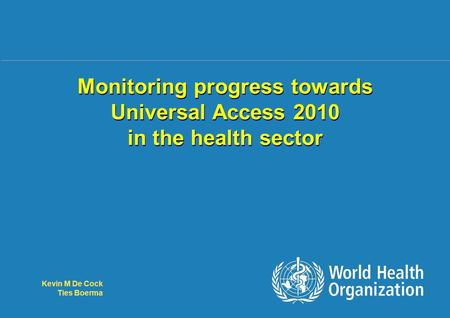 Monitoring UA 2010 in health sector 1 |1 | Monitoring progress towards Universal Access 2010 in the health sector Kevin M De Cock Ties Boerma.