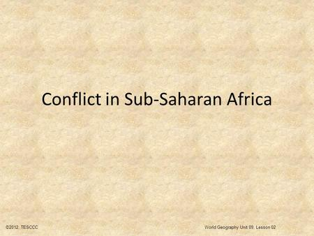Conflict in Sub-Saharan Africa ©2012, TESCCCWorld Geography Unit 09, Lesson 02.