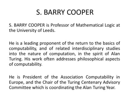 S. BARRY COOPER is Professor of Mathematical Logic at the University of Leeds. He is a leading proponent of the return to the basics of computability,