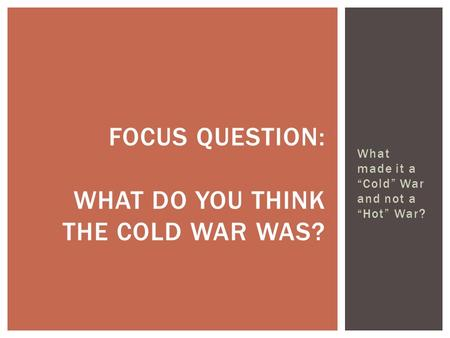 "What made it a ""Cold"" War and not a ""Hot"" War? FOCUS QUESTION: WHAT DO YOU THINK THE COLD WAR WAS?"