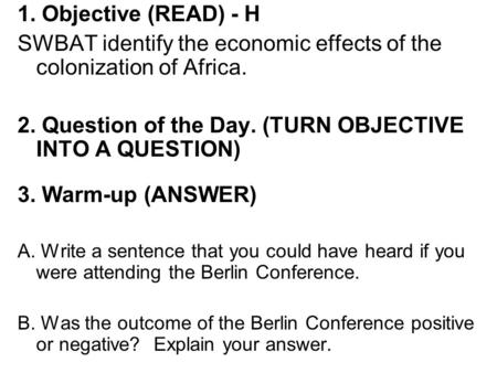1. Objective (READ) - H SWBAT identify the economic effects of the colonization of Africa. 2. Question of the Day. (TURN OBJECTIVE INTO A QUESTION) 3.