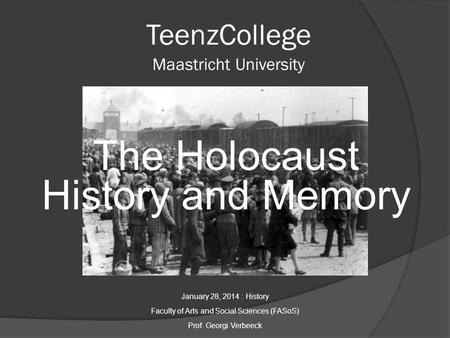 TeenzCollege Maastricht University The Holocaust History and Memory January 28, 2014 : History Faculty of Arts and Social Sciences (FASoS) Prof. Georgi.