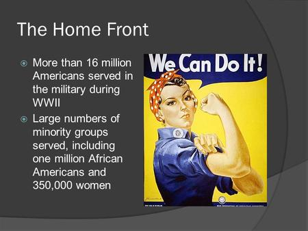 The Home Front  More than 16 million Americans served in the military during WWII  Large numbers of minority groups served, including one million African.