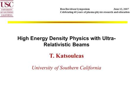 High Energy Density Physics with Ultra- Relativistic Beams T. Katsouleas University of Southern California Ron Davidson Symposium June 12, 2007 Celebrating.